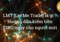 LMT [Let Me Trade] là gì ? Hướng dẫn kiếm tiền $200/ngày trên LMT cho người mới